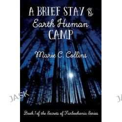 A Brief Stay at Earth Human Camp, Book 1 of the Secrets of Farbookonia Series by Marie C Collins, 9781507754146.
