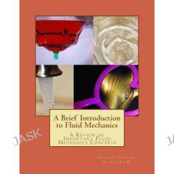 A Brief Introduction to Fluid Mechanics, A Review of Important Fluid Mechanics Concepts by Dr Gregory Vincent Selby, 9781500856656.