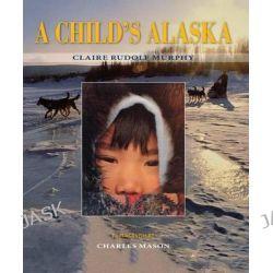 A Child's Alaska by Claire Rudolf Murphy, 9780882408590.