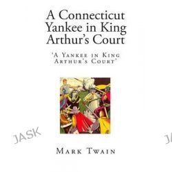 A Connecticut Yankee in King Arthur's Court, 'A Yankee in King Arthur's Court' by Mark Twain, 9781503241251.