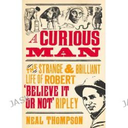 A Curious Man, The Strange and Brilliant Life of Robert 'believe it or Not' Ripley by Neal Thompson, 9781847947208.