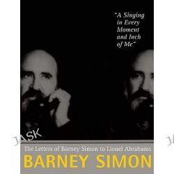 A Singing in Every Moment and Inch of Me, The Letters of Barney Simon to Lionel Abrahams by Barney Simon, 9781583229361.
