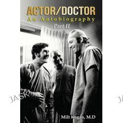 Actor/Doctor, An Autobiography--Part II: Real Doctor Reel Actor by Milt Kogan M D, 9781499655490.
