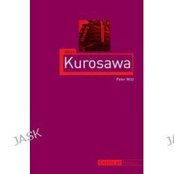 Akira Kurosawa, Critical Lives by Peter Wild, 9781780233437.