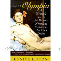 Alias Olympia, A Woman's Search for Manet's Notorious Model and Her Own Desire by Eunice Lipton, 9780801486098.