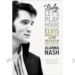 Baby, Let's Play House, Elvis Presley and the Women Who Loved Him by Alanna Nash, 9780061699856.