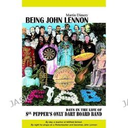 Being John Lennon, Days in the Life of Sergeant Pepper's Only Dart Board by Martin Dimery, 9780946719433.