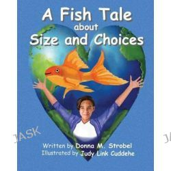 A Fish Tale about Size and Choices by Donna M Strobel, 9780983665977.