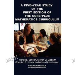 A Five-Year Study of the First Edition of the Core-Plus Mathematics Curriculum, Research in Mathematics Education by Harold L. Schoen, 9781607524144.