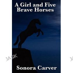 A Girl and Five Brave Horses by Sonora Carver, 9781617201660.