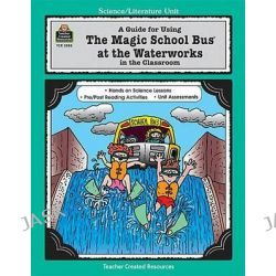 A Guide for Using the Magic School Bus at the Waterworks in the Classroom, Literature Units by Greg Young, 9781576900888.