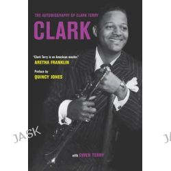 Clark, The Autobiography of Clark Terry by Clark Terry, 9780520287518.