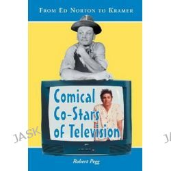 Comical Co-stars of Television, From Ed Norton to Kramer by Robert Pegg, 9780786413416.