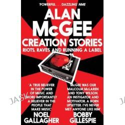 Creation Stories, Riots, Raves and Running a Label by Alan McGee, 9781447225911.