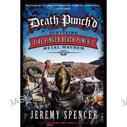 Death Punch'd, Surviving Five Finger Death Punch's Metal Mayhem by Jeremy Spencer, 9780062308108.