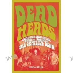 Deadheads, Stories from Fellow Artists, Friends & Followers of the Grateful Dead by Linda Kelly, 9781634502405.