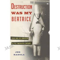 Destruction Was My Beatrice, Dada and the Unmaking of the Twentieth Century by Jed Rasula, 9780465089963.