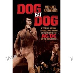 Dog Eat Dog, A Story of Survival, Struggle and Triumph by the Man Who Put AC/DC on the World Stage by Michael Browning, 9781760111915.