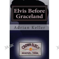Elvis Before Graceland by Adrian Keller, 9781503174870.