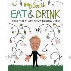 Eat and Drink, Good Food That's Great to Drink with by Olly Smith, 9780755360628.