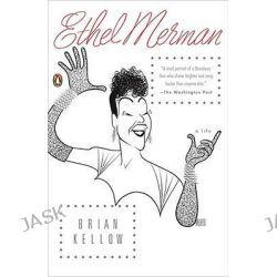 Ethel Merman, A Life by Brian Kellow, 9780143114208.