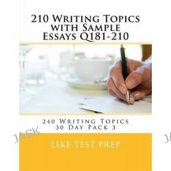 210 Writing Topics with Sample Essays Q181-210, 240 Writing Topics 30 Day Pack 3 by Like Test Prep, 9781499619546.