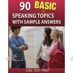 90 Basic Speaking Topics with Sample Answers Q61-90, 120 Basic Speaking Topics 30 Day Pack 3 by Like Test Prep, 9781503134669.