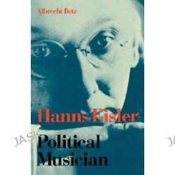 Hanns Eisler Political Musician by Albrecht Betz, 9780521034340.