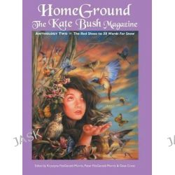 Homeground, The Kate Bush Magazine: Anthology Two: 'The Red Shoes' to '50 Words for Snow' by Krystyna Fitzgerald-Morris, 9781861714824.