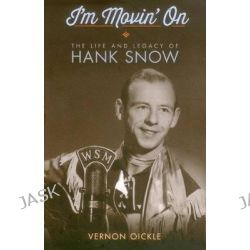 I'm Movin' on, The Life and Legacy of Hank Snow by Vernon Oickle, 9781771081382.