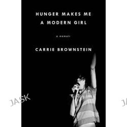 Hunger Makes Me a Modern Girl, A Memoir by Carrie Brownstein, 9781594486630.