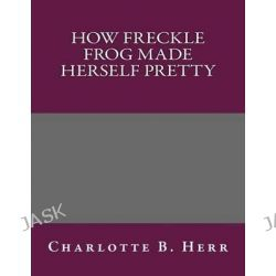 How Freckle Frog Made Herself Pretty by Charlotte B Herr, 9781492878995.