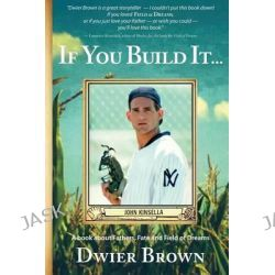 If You Build It..., A Book about Fathers, Fate and Field of Dreams by Dwier Brown, 9780996057103.