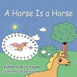 A Horse Is a Horse by Kimberly Rich Young, 9781424197552.