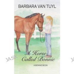 A Horse Called Bonnie, A Bonnie Book by Barbara Van Tuyl, 9781496125224.