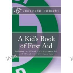 A Kid's Book of First Aid, Including the Official Junior Paramedic Test and Official Junior Paramedic Card by Lance Hodge, 9781503361034.