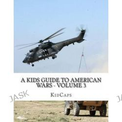 A Kids Guide to American Wars - Volume 3, Vietnam War to the War in Afganistan by Kidcaps, 9781484119815.