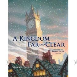 A Kingdom Far and Clear: WITH Swan Lake AND a City in Winter AND the Veil of Snows, The Complete Swan Lake Trilogy by Mark Helprin, 9781606600122.