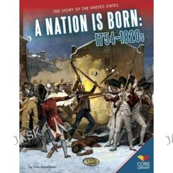A Nation Is Born, 1754-1820s by Lois Sepahban, 9781624031731.
