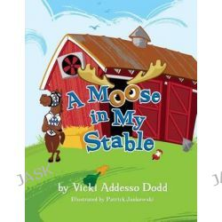 A Moose in My Stable, A Moose in My Stable by Vicki Addesso Dodd, 9780578127767.