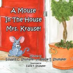 A Mouse in the House Mrs. Krause! by Edward C Shumaker, 9781462653294.