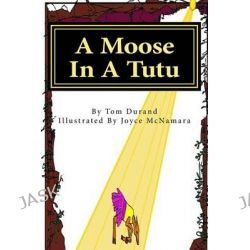 A Moose in a Tutu, First Book in the Moose on the Loose Series by Tom Durand, 9781500604226.