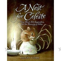 A Nest for Celeste, A Story about Art, Inspiration, and the Meaning of Home by Henry Cole, 9780061704109.