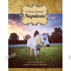 A Pony Named Napoleon by Jennifer Suzanne Sulkowski, 9781592999798.