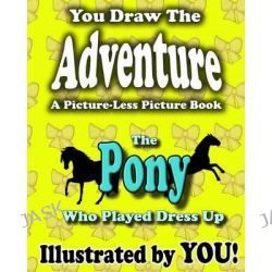 A Picture-Less Picture Book, The Pony Who Played Dress Up by Jason Jack, 9781481056564.