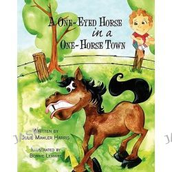 A One-Eyed Horse in a One-Horse Town by Julie Mahler Harris, 9781456553371.