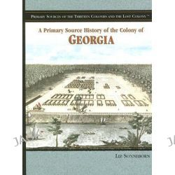 A Primary Source History of the Colony of Georgia, Primary Sources of the Thirteen Colonies and the Lost Colony by Liz Sonneborn, 9781404206748.