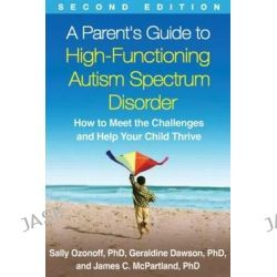 A Parent's Guide to High-Functioning Autism Spectrum Disorder, How to Meet the Challenges and Help Your Child Thrive by Sally Ozonoff, 9781462517473.