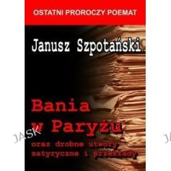 Bania w Paryżu oraz drobne utwory satyryczne i przekłady - Janusz Szpotański