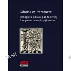 Gdańsk w literaturze. Bibliografia od roku 997 do dzisiaj. Ok. 998?1600 - tom 1